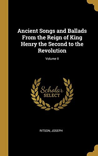 Ancient Songs and Ballads From the Reign of King Henry the Second to the Revolution; Volume II by Ritson Joseph