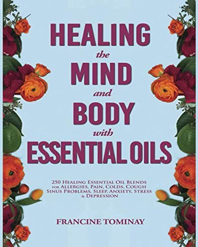 Healing the Mind and Body with Essential Oils: 250 Healing Essential Oil Blends for Allergies, Pain, Colds, Cough, Sinus Problems, Sleep, Anxiety, ... Depression (Aromatherapy for Beginners 2019) by Francine Tominay