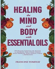Cover of: Healing the Mind and Body with Essential Oils: 250 Healing Essential Oil Blends for Allergies, Pain, Colds, Cough, Sinus Problems, Sleep, Anxiety, ... Depression (Aromatherapy for Beginners 2019) | Francine Tominay