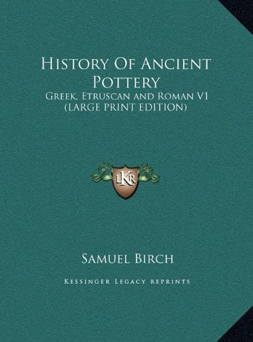 History of Ancient Pottery: Greek, Etruscan and Roman V1 by Samuel Birch