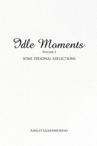 Idle Moments: Volume 2: Some Personal Reflections by Ashley Goldsworthy