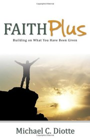 Cover of: Faith Plus: Building on What You Have Been Given | Michael C. Diotte