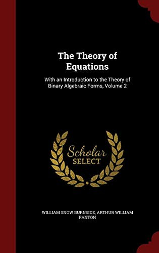 The Theory of Equations: With an Introduction to the Theory of Binary Algebraic Forms, Volume 2 by William Snow Burnside, Arthur William Panton