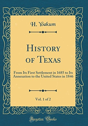 History of Texas, Vol. 1 of 2: From Its First Settlement in 1685 to Its Annexation to the United States in 1846 (Classic Reprint) by H. Yoakum