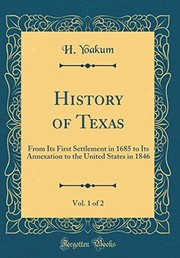 Cover of: History of Texas, Vol. 1 of 2: From Its First Settlement in 1685 to Its Annexation to the United States in 1846 (Classic Reprint) | H. Yoakum