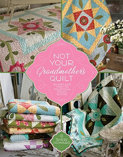 Not Your Grandmother's Quilt: An Applique Twist on Traditional Pieced Blocks by Sheri Howard