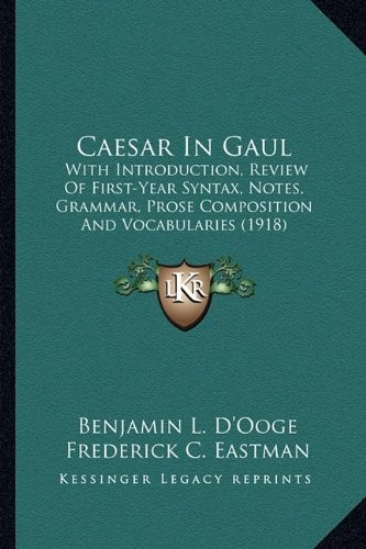Caesar In Gaul: With Introduction, Review Of First-Year Syntax, Notes, Grammar, Prose Composition And Vocabularies (1918) by Benjamin L. D'Ooge, Frederick C. Eastman