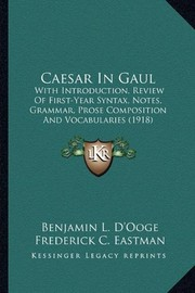 Cover of: Caesar In Gaul: With Introduction, Review Of First-Year Syntax, Notes, Grammar, Prose Composition And Vocabularies (1918) | Benjamin L. D'Ooge, Frederick C. Eastman