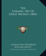 Cover of: The Ceramic Art Of Great Britain (1883) | Llewellynn Frederick William Jewitt
