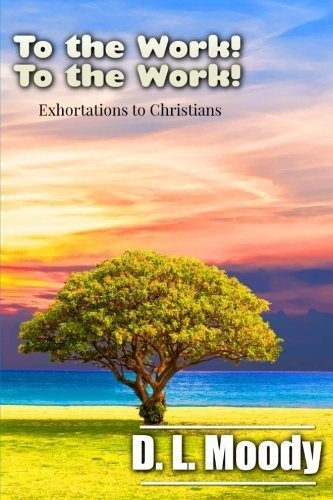 To the Work! To the Work!: Exhortations to Christians by D. L. Moody