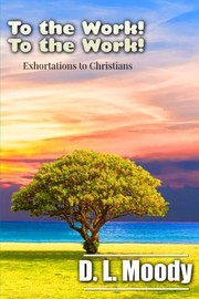 Cover of: To the Work! To the Work!: Exhortations to Christians | D. L. Moody