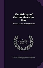 Cover of: The Writings of Cassius Marcellus Clay: Including Speeches and Addresses | Horace Greeley, Cassius Marcellus Clay