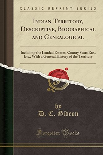 Indian Territory, Descriptive, Biographical and Genealogical: Including the Landed Estates, County Seats Etc., Etc., With a General History of the Territory (Classic Reprint) by D. C. Gideon