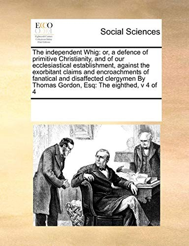 The independent Whig: or, a defence of primitive Christianity, and of our ecclesiastical establishment, against the exorbitant claims and ... Thomas Gordon, Esq: The eighthed,  v 4 of 4 by See Notes Multiple Contributors