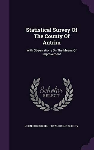 Statistical Survey of the County of Antrim: With Observations on the Means of Improvement by John Dubourdieu