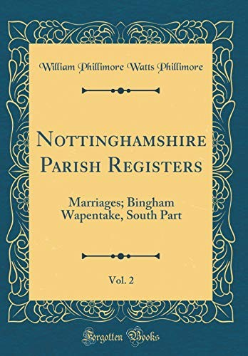 Nottinghamshire Parish Registers, Vol. 2: Marriages; Bingham Wapentake, South Part (Classic Reprint) by William Phillimore Watts Phillimore