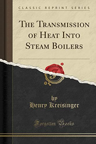 The Transmission of Heat Into Steam Boilers (Classic Reprint) by Henry Kreisinger