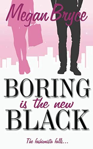 Boring Is The New Black (The Fashionista and The Geek) by Megan Bryce