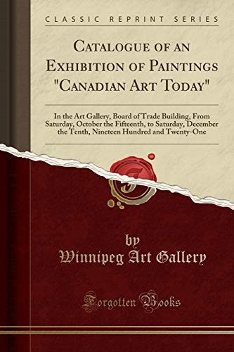 "Catalogue of an Exhibition of Paintings ""Canadian Art Today"": In the Art Gallery, Board of Trade Building, From Saturday, October the Fifteenth, to ... Hundred and Twenty-One (Classic Reprint) by Winnipeg Art Gallery"