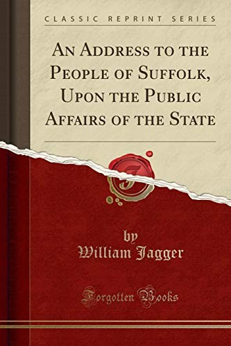 An Address to the People of Suffolk, Upon the Public Affairs of the State (Classic Reprint) by William Jagger