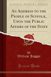 Cover of: An Address to the People of Suffolk, Upon the Public Affairs of the State (Classic Reprint) | William Jagger