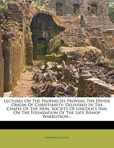 Lectures On The Prophecies Proving The Divine Origin Of Christianity: Delivered In The Chapel Of The Hon. Society Of Lincoln's Inn, On The Foundation Of The Late Bishop Warbutron... by Alexander McCaul