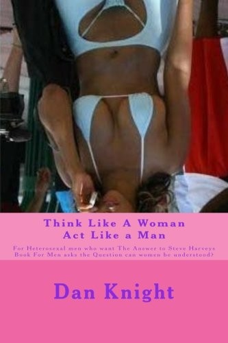 Think Like A Woman Act Like a Man: For Heterosexal men who want The Answer to Steve Harveys Book For Men asks the Question can women be understood? ... Could Understand Women For Real) (Volume 1) by Love Dan Edward Knight Sr.