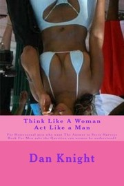 Cover of: Think Like A Woman Act Like a Man: For Heterosexal men who want The Answer to Steve Harveys Book For Men asks the Question can women be understood? ... Could Understand Women For Real) (Volume 1) | Love Dan Edward Knight Sr.