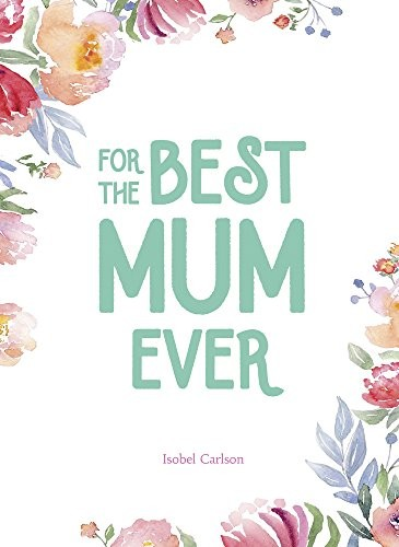 For the Best Mum Ever by Isobel Carlson