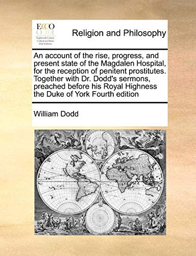 An account of the rise, progress, and present state of the Magdalen Hospital, for the reception of penitent prostitutes. Together with Dr. Dodd's ... Highness the Duke of York Fourth edition by William Dodd
