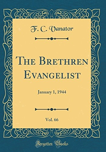 The Brethren Evangelist, Vol. 66: January 1, 1944 (Classic Reprint) by F. C. Vanator