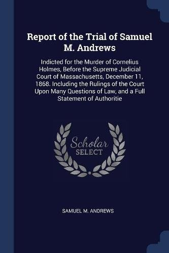 Report of the Trial of Samuel M. Andrews: Indicted for the Murder of Cornelius Holmes, Before the Supreme Judicial Court of Massachusetts, December ... of Law, and a Full Statement of Authoritie by Samuel M. Andrews