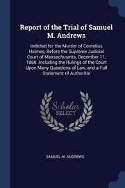 Cover of: Report of the Trial of Samuel M. Andrews: Indicted for the Murder of Cornelius Holmes, Before the Supreme Judicial Court of Massachusetts, December ... of Law, and a Full Statement of Authoritie | Samuel M. Andrews
