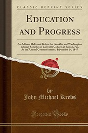Cover of: Education and Progress: An Address Delivered Before the Franklin and Washington Literary Societies of Lafayette College, at Easton, Pa;, At the Annual ... September 14, 1847 (Classic Reprint) | John Michael Krebs