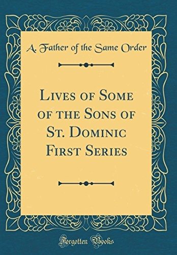 Lives of Some of the Sons of St. Dominic First Series (Classic Reprint) by A. Father of the Same Order