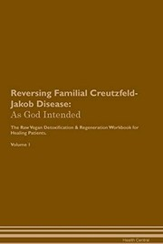 Cover of: Reversing Familial Creutzfeld-Jakob Disease: As God Intended the Raw Vegan Plant-Based Detoxification & Regeneration Workbook for Healing Patients. Volume 1 | Health Central