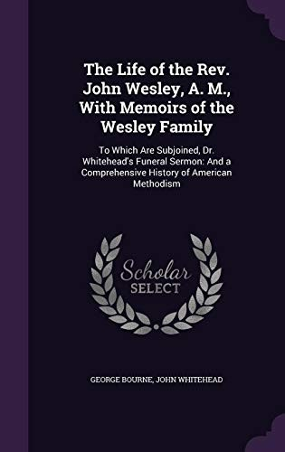 The Life of the REV. John Wesley, A. M., with Memoirs of the Wesley Family by George Bourne, John Whitehead