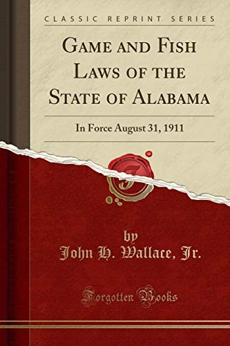 Game and Fish Laws of the State of Alabama: In Force August 31, 1911 (Classic Reprint) by John H. Wallace Jr.