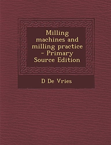 Milling machines and milling practice  - Primary Source Edition by D De Vries
