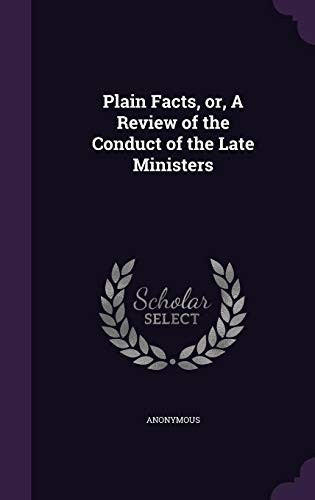 Plain Facts, or, A Review of the Conduct of the Late Ministers by Anonymous