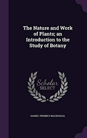 Cover of: The Nature and Work of Plants; an Introduction to the Study of Botany | Daniel Trembly MacDougal