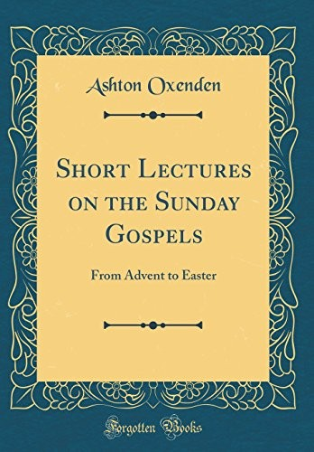 Short Lectures on the Sunday Gospels: From Advent to Easter (Classic Reprint) by Ashton Oxenden