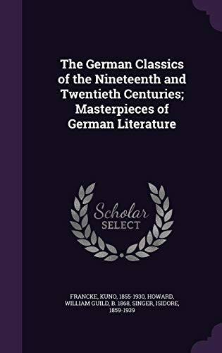 The German Classics of the Nineteenth and Twentieth Centuries; Masterpieces of German Literature by Kuno Francke, William Guild Howard, Isidore Singer
