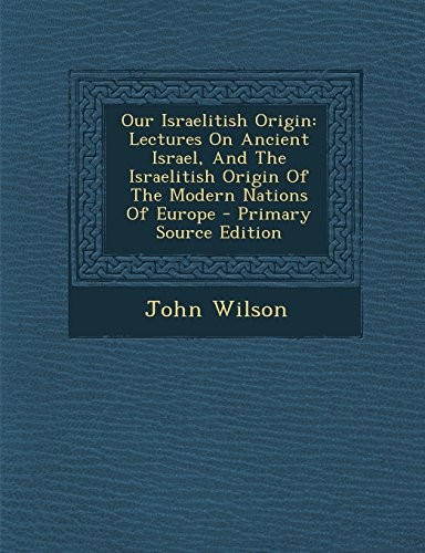 Our Israelitish Origin: Lectures On Ancient Israel, And The Israelitish Origin Of The Modern Nations Of Europe by John Wilson
