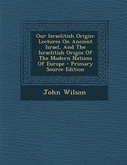 Cover of: Our Israelitish Origin: Lectures On Ancient Israel, And The Israelitish Origin Of The Modern Nations Of Europe | John Wilson