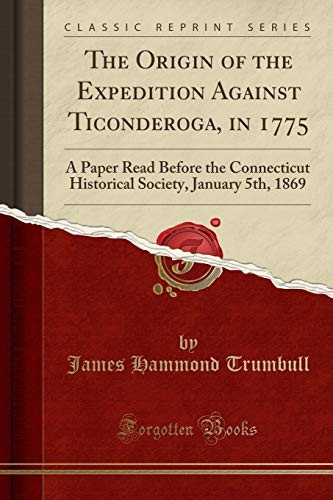 The Origin of the Expedition Against Ticonderoga, in 1775: A Paper Read Before the Connecticut Historical Society, January 5th, 1869 (Classic Reprint) by James Hammond Trumbull