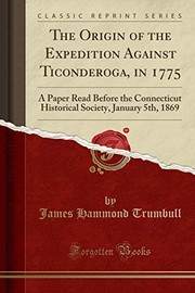 Cover of: The Origin of the Expedition Against Ticonderoga, in 1775: A Paper Read Before the Connecticut Historical Society, January 5th, 1869 (Classic Reprint) | James Hammond Trumbull