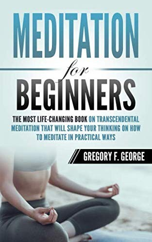 Meditation for Beginners: The Most Life-Changing Book on Transcendental Meditation that Will Shape Your Thinking on How To Meditate in Practical Ways by Gregory F. George