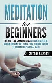 Cover of: Meditation for Beginners: The Most Life-Changing Book on Transcendental Meditation that Will Shape Your Thinking on How To Meditate in Practical Ways | Gregory F. George