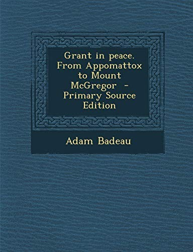 Grant in Peace. from Appomattox to Mount McGregor - Primary Source Edition by Adam Badeau